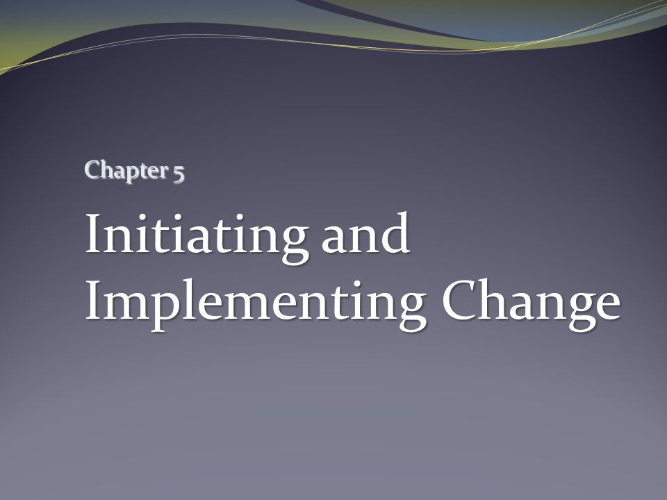 Chapter 5 Initiating and Implementing Change