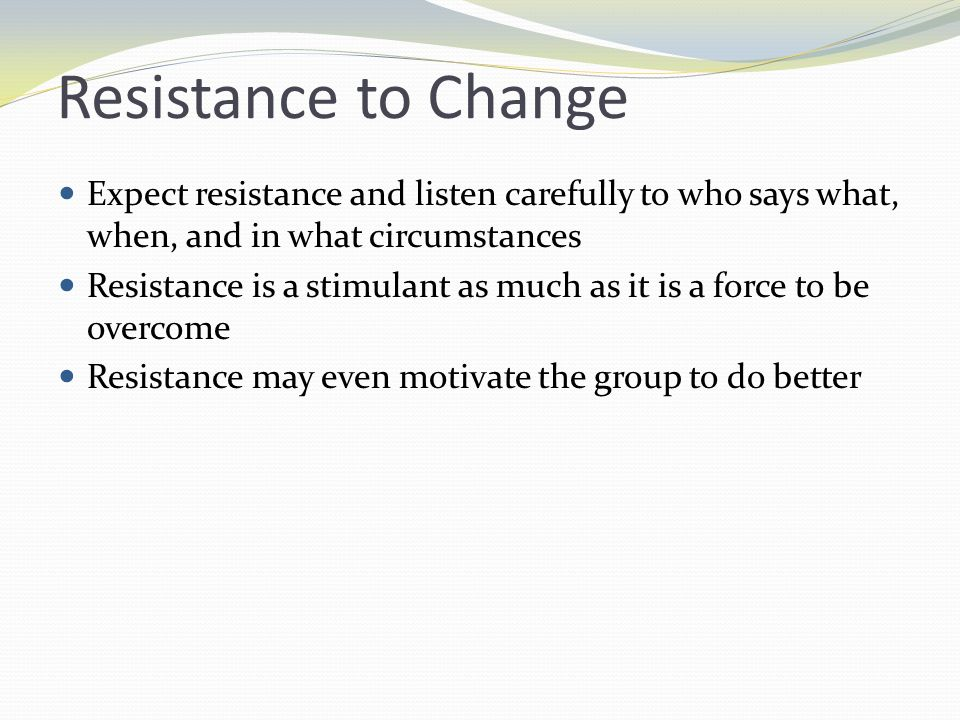 Resistance to Change Expect resistance and listen carefully to who says what, when, and in what circumstances.