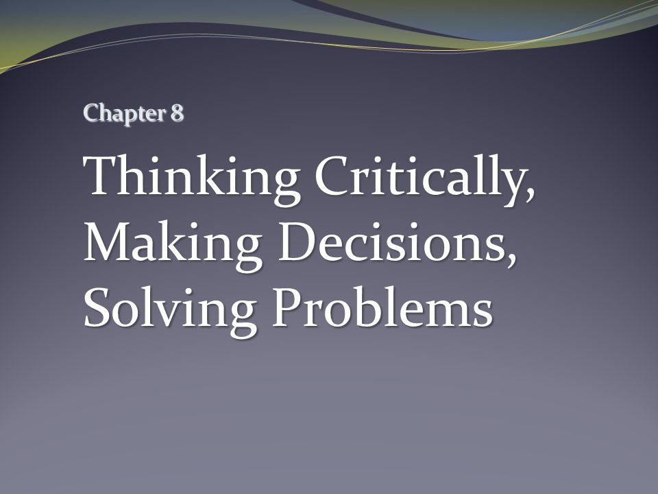 Chapter 8 Thinking Critically, Making Decisions, Solving Problems