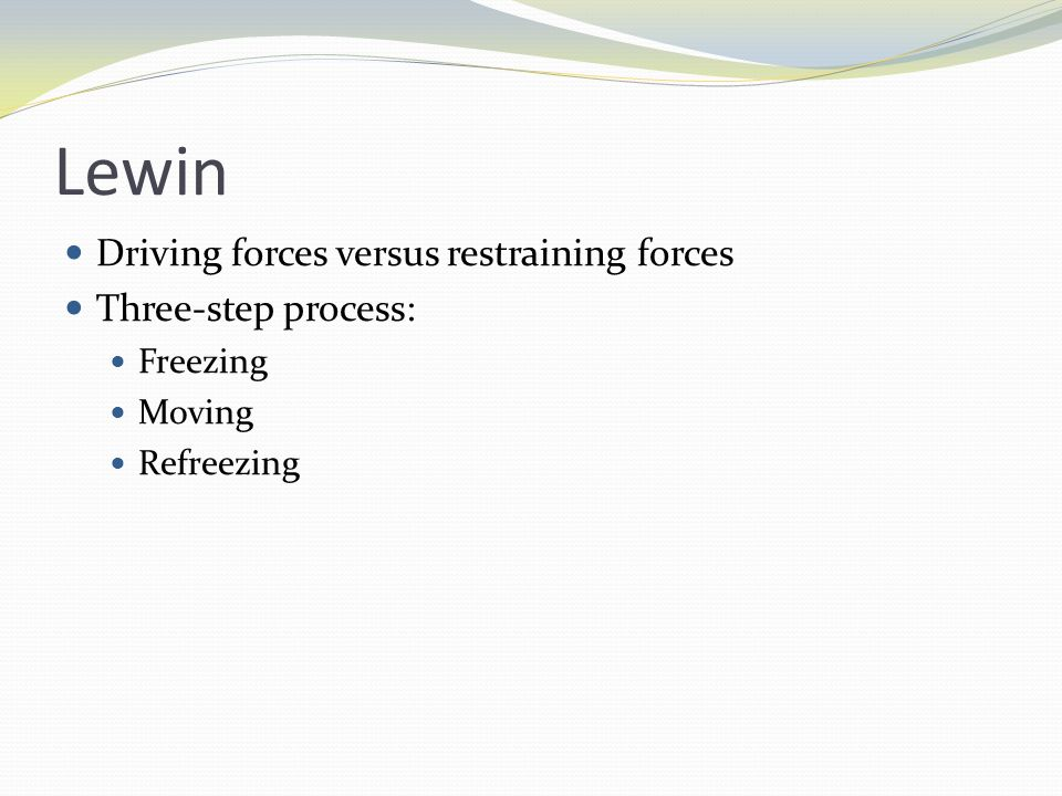 Lewin Driving forces versus restraining forces Three-step process: