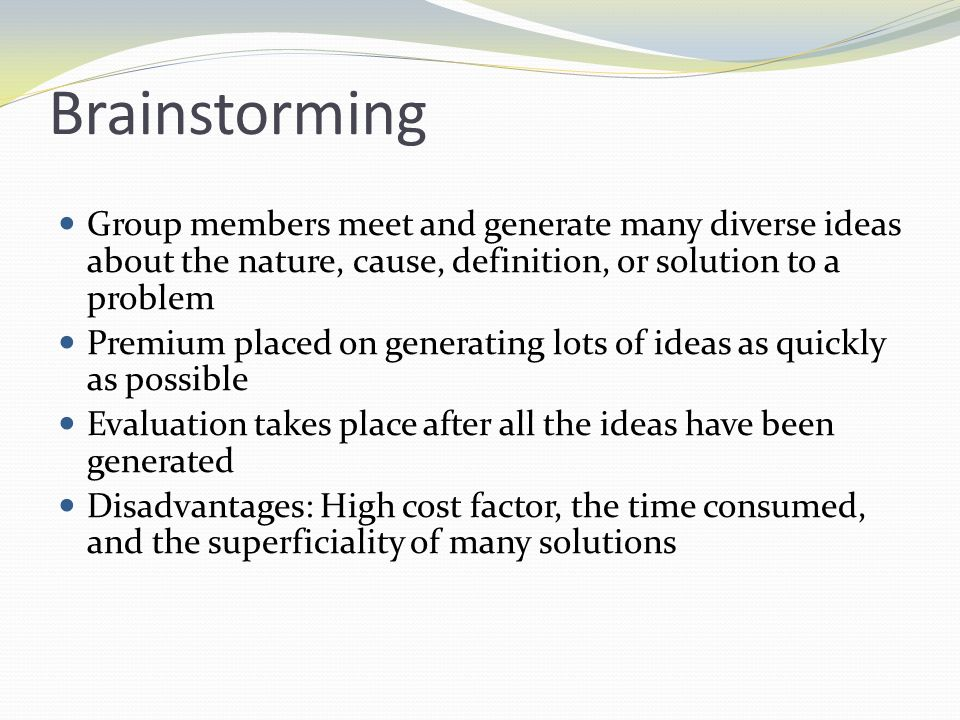 Brainstorming Group members meet and generate many diverse ideas about the nature, cause, definition, or solution to a problem.