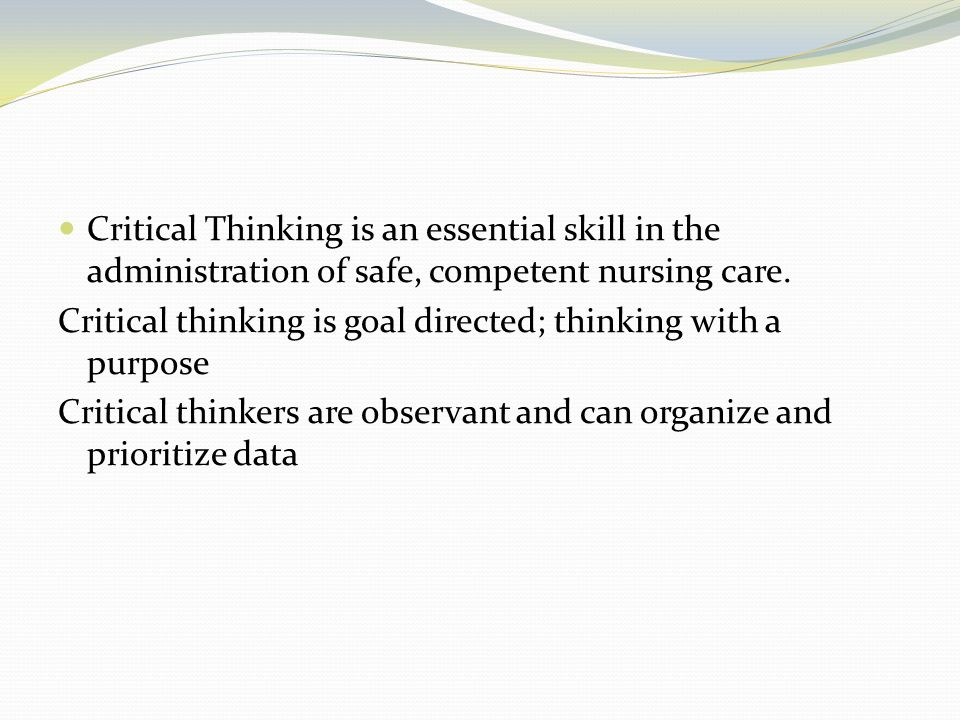Critical Thinking is an essential skill in the administration of safe, competent nursing care.