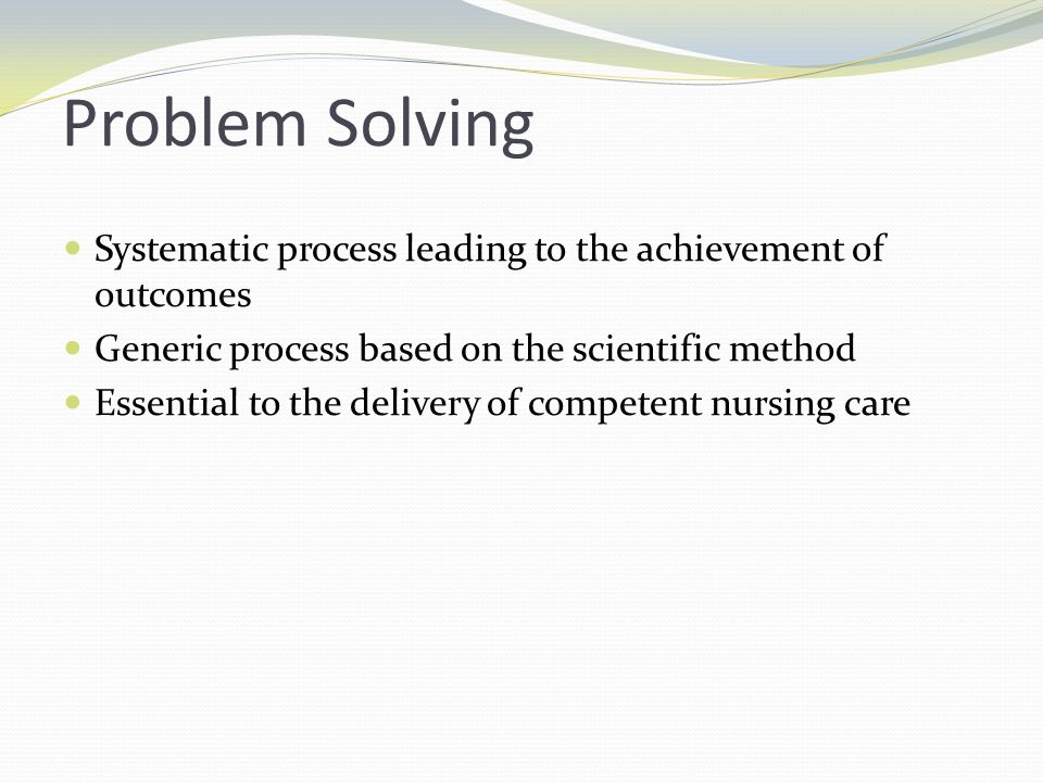 Problem Solving Systematic process leading to the achievement of outcomes. Generic process based on the scientific method.