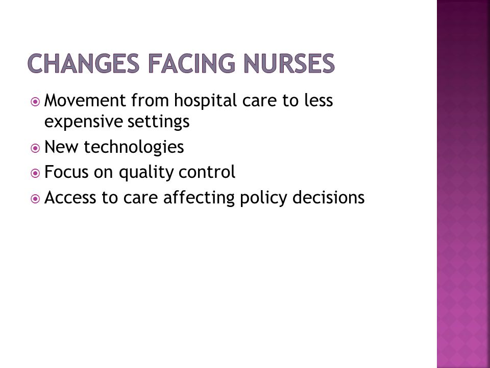 Changes Facing Nurses Movement from hospital care to less expensive settings. New technologies. Focus on quality control.