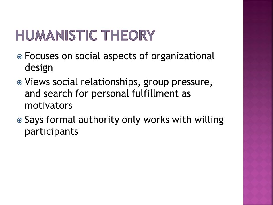 Humanistic Theory Focuses on social aspects of organizational design