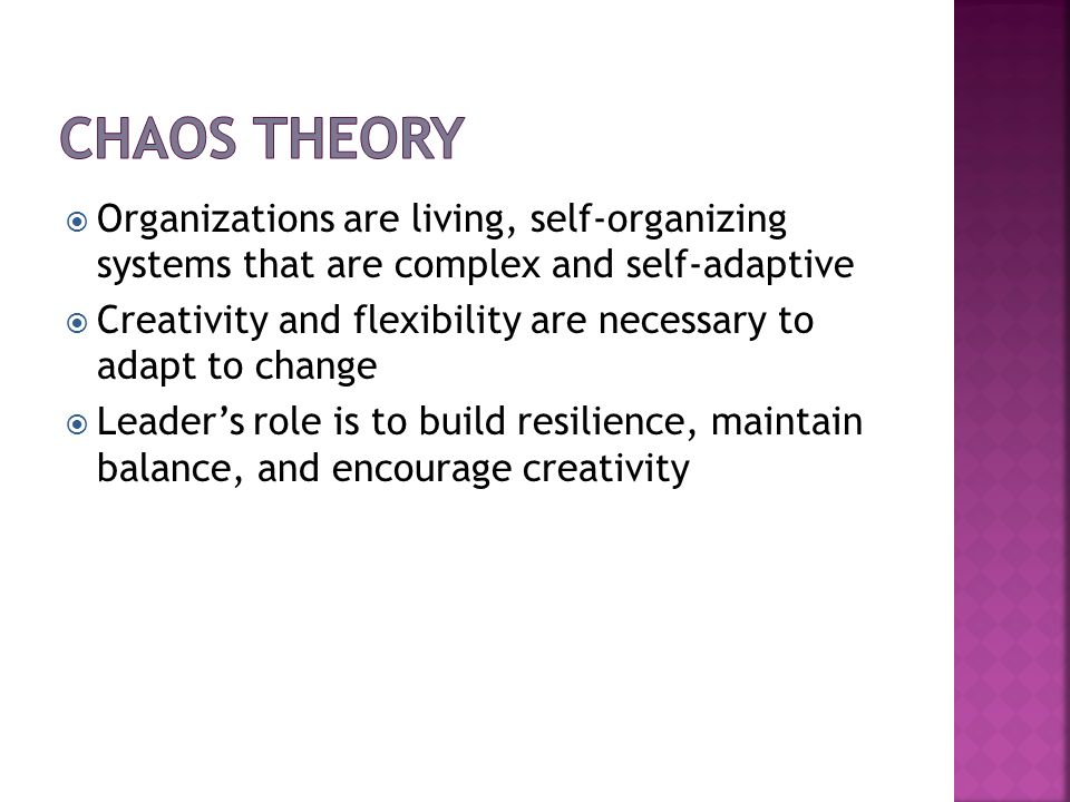 Chaos Theory Organizations are living, self-organizing systems that are complex and self-adaptive.