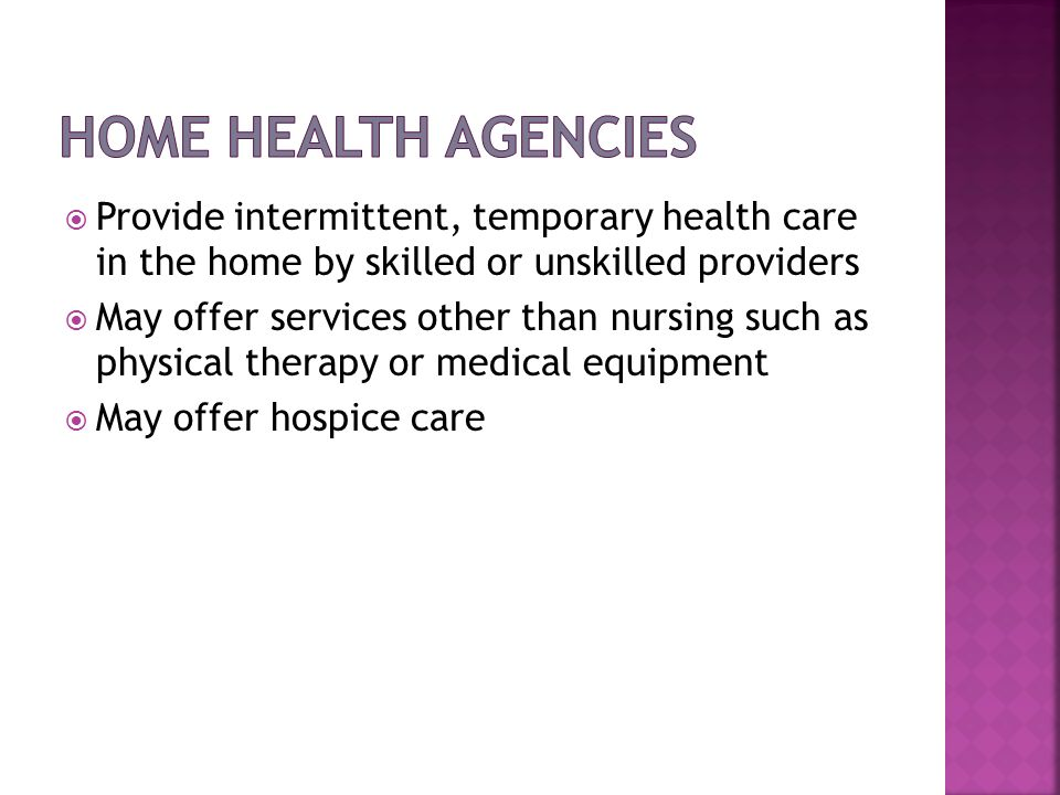 Home Health Agencies Provide intermittent, temporary health care in the home by skilled or unskilled providers.