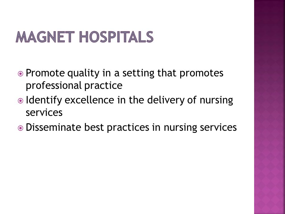 Magnet Hospitals Promote quality in a setting that promotes professional practice. Identify excellence in the delivery of nursing services.