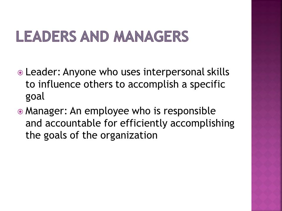 Leaders and ManagersLeader: Anyone who uses interpersonal skills to influence others to accomplish a specific goal.