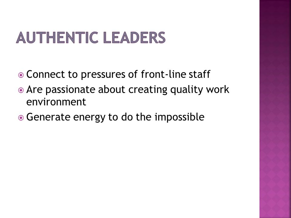Authentic Leaders Connect to pressures of front-line staff