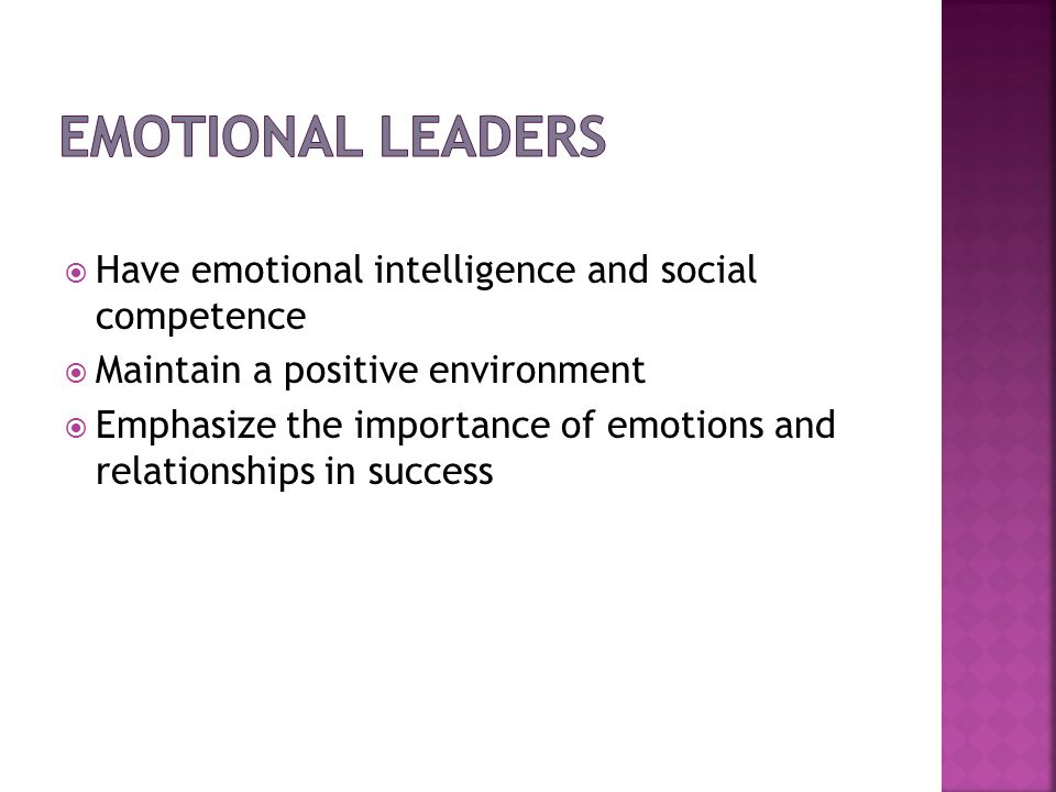 Emotional Leaders Have emotional intelligence and social competence