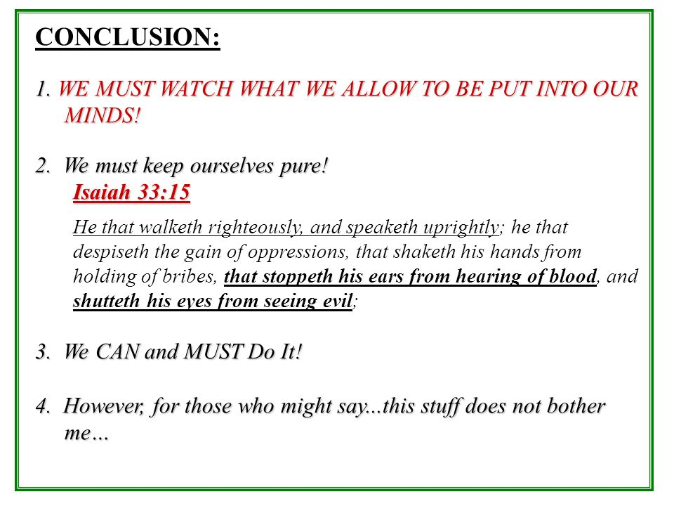 CONCLUSION: 1. WE MUST WATCH WHAT WE ALLOW TO BE PUT INTO OUR MINDS!