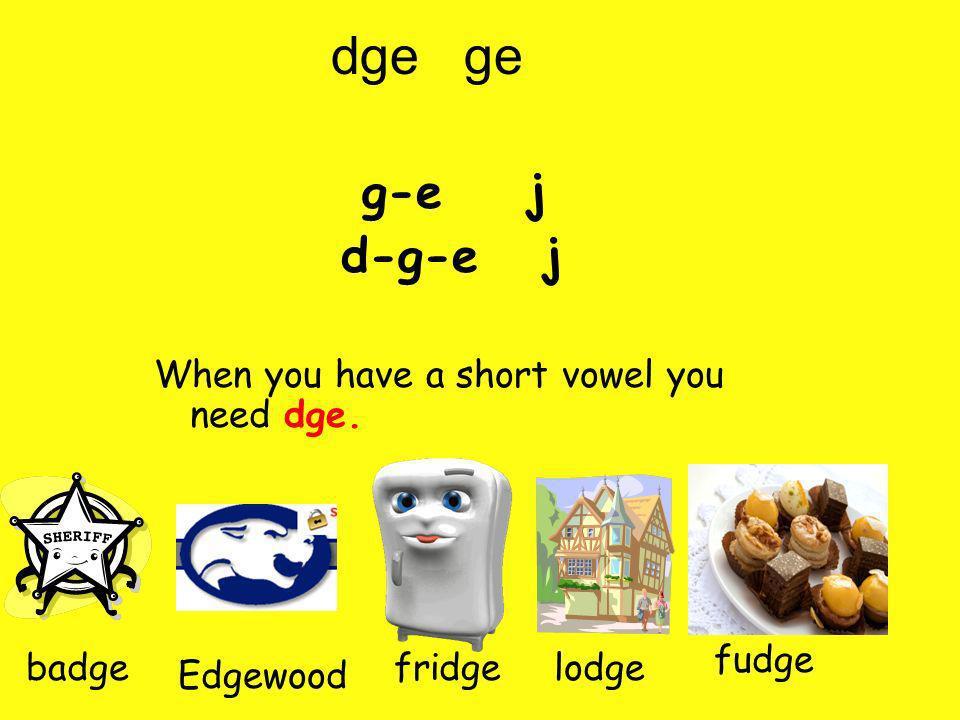 g-e j d-g-e j When you have a short vowel you need dge. fudge badge