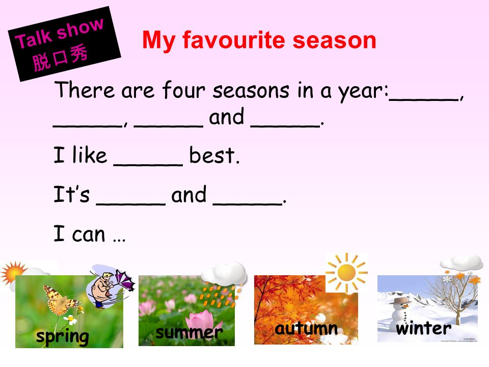 Talk show脱口秀. My favourite season. summer. autumn. winter. spring. There are four seasons in a year:_____, _____, _____ and _____.