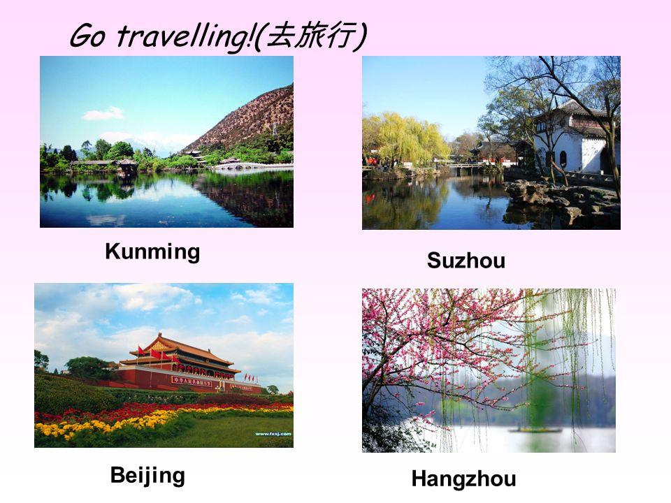Go travelling!(去旅行) Kunming Suzhou Beijing Hangzhou