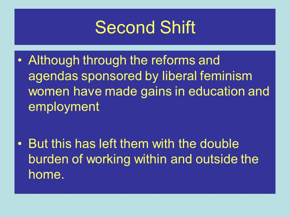 Second Shift Although through the reforms and agendas sponsored by liberal feminism women have made gains in education and employment.