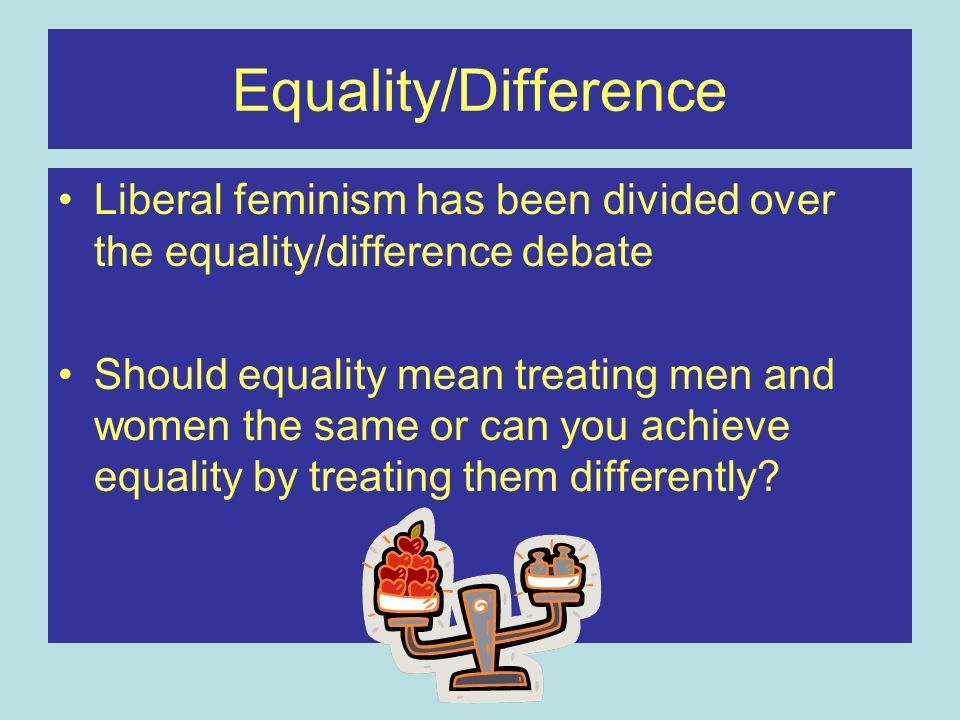 Equality/Difference Liberal feminism has been divided over the equality/difference debate.
