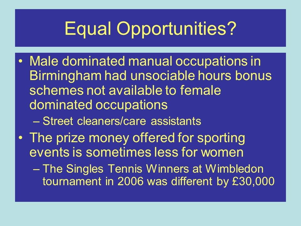 Equal Opportunities Male dominated manual occupations in Birmingham had unsociable hours bonus schemes not available to female dominated occupations.