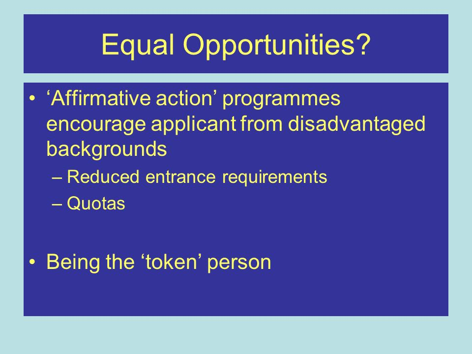 Equal Opportunities 'Affirmative action' programmes encourage applicant from disadvantaged backgrounds.