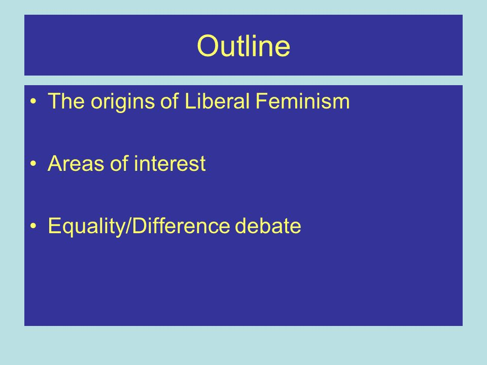 Outline The origins of Liberal Feminism Areas of interest