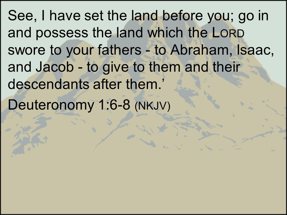 See, I have set the land before you; go in and possess the land which the LORD swore to your fathers - to Abraham, Isaac, and Jacob - to give to them and their descendants after them.'