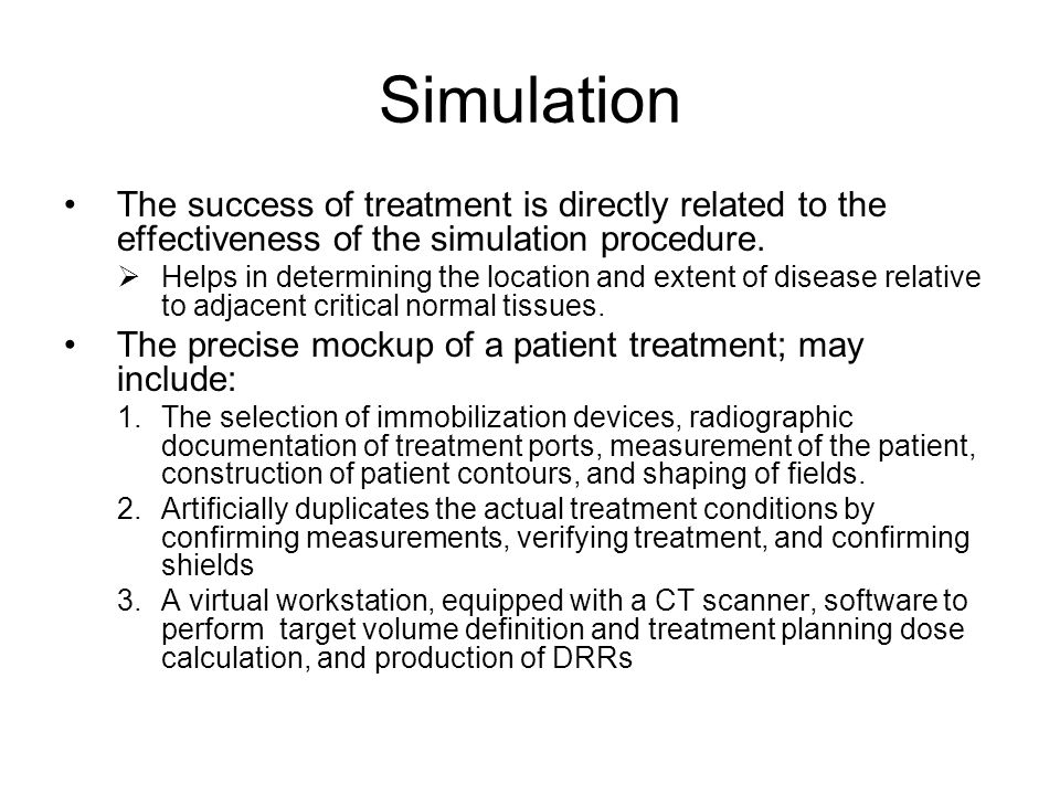 Simulation The success of treatment is directly related to the effectiveness of the simulation procedure.