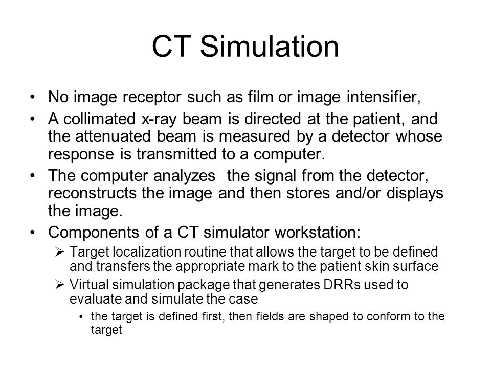 CT Simulation No image receptor such as film or image intensifier,
