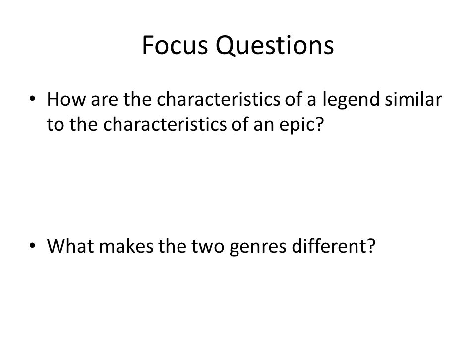 Focus Questions How are the characteristics of a legend similar to the characteristics of an epic.