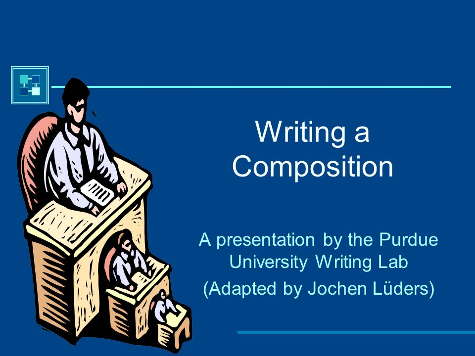 Writing a Composition A presentation by the Purdue University Writing Lab.