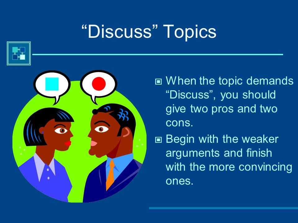 Discuss TopicsWhen the topic demands Discuss , you should give two pros and two cons.