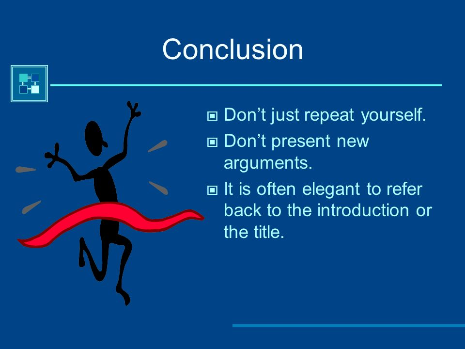Conclusion Don't just repeat yourself. Don't present new arguments.