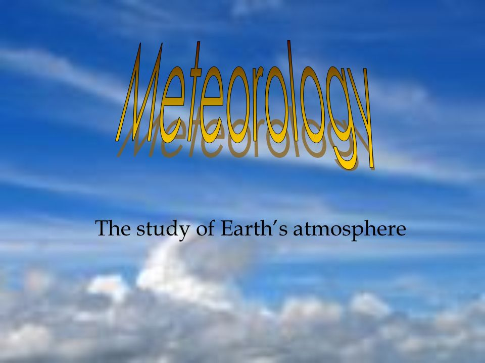 The study of Earth's atmosphere