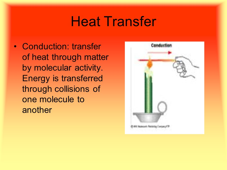 Heat Transfer Conduction: transfer of heat through matter by molecular activity.
