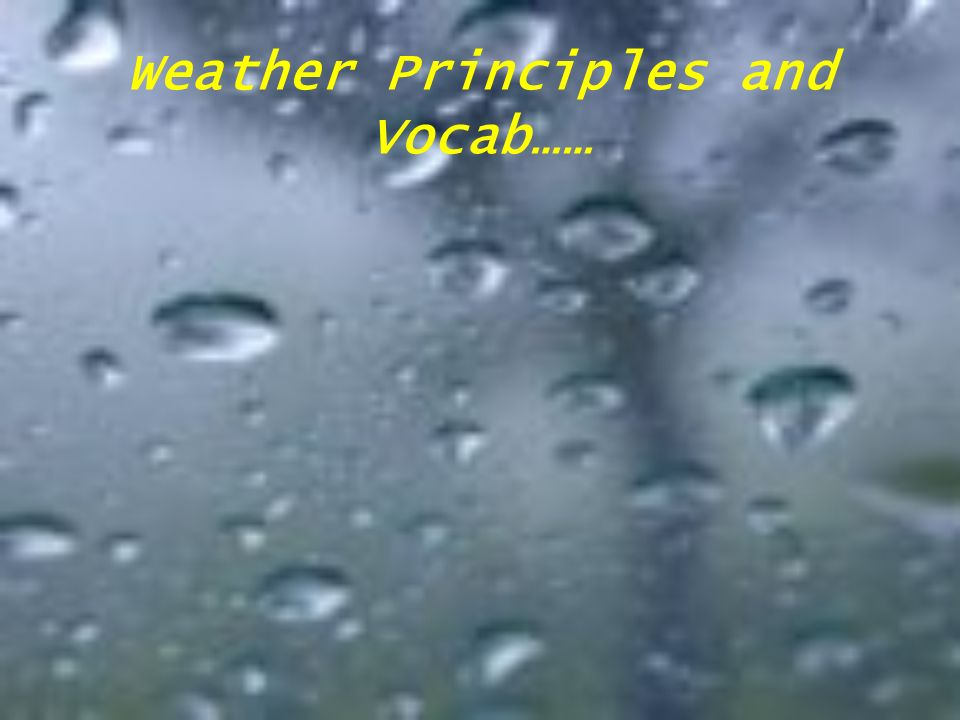 Weather Principles and Vocab……