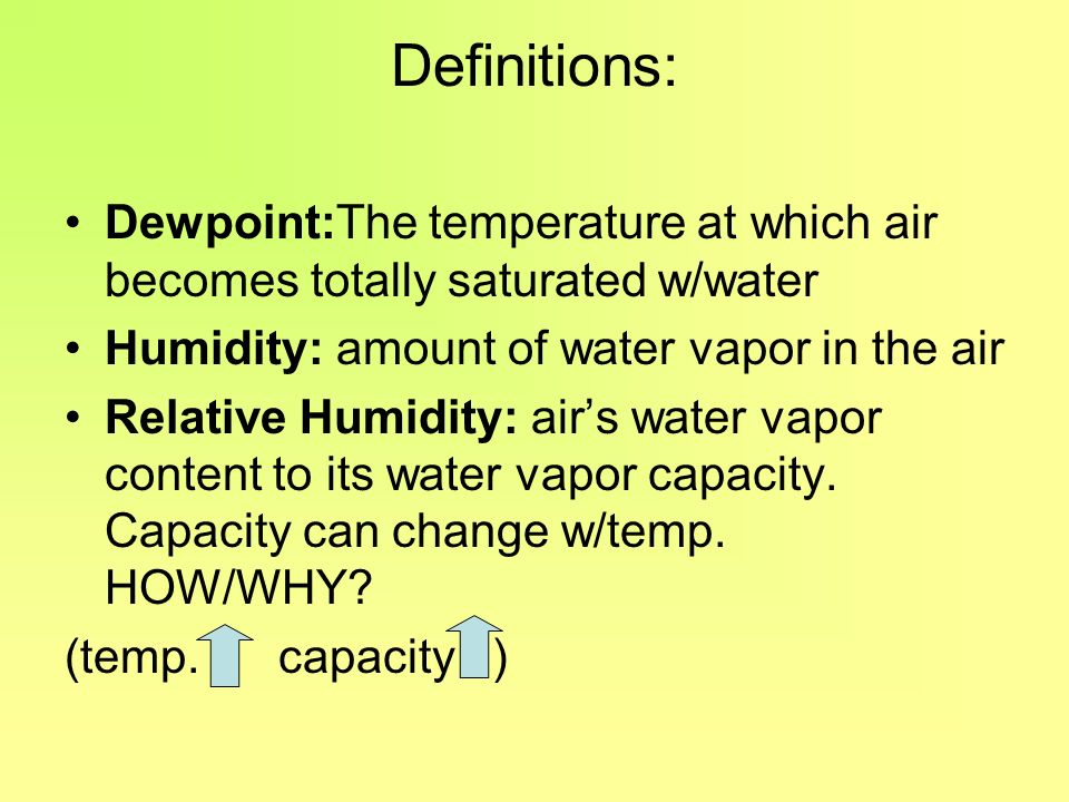 Definitions: Dewpoint:The temperature at which air becomes totally saturated w/water. Humidity: amount of water vapor in the air.