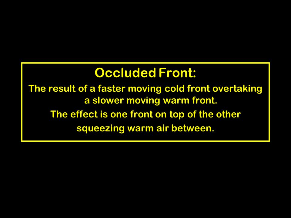 Occluded Front: The result of a faster moving cold front overtaking a slower moving warm front. The effect is one front on top of the other.