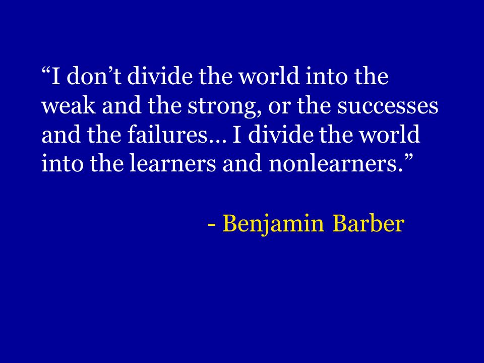 I don't divide the world into the weak and the strong, or the successes and the failures… I divide the world into the learners and nonlearners.