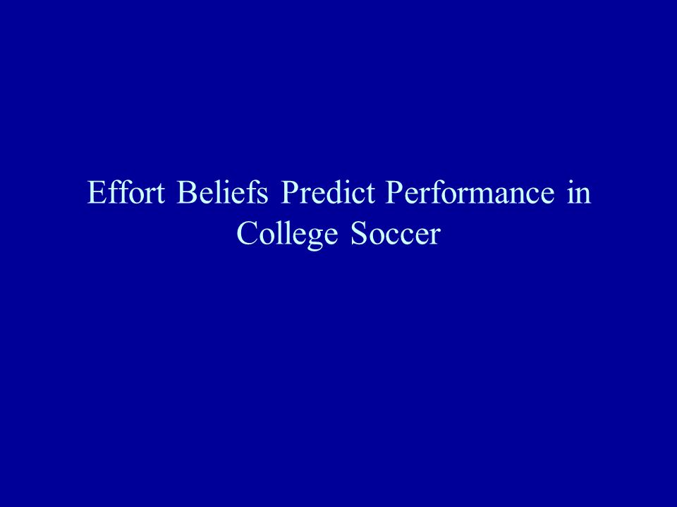 Effort Beliefs Predict Performance in College Soccer