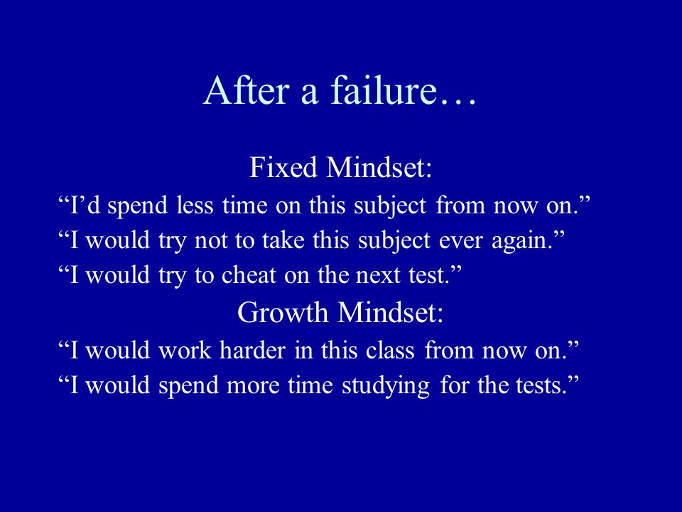 After a failure… Fixed Mindset: Growth Mindset: