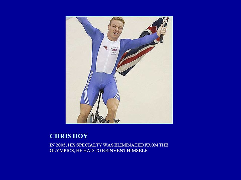 CHRIS HOY IN 2005, HIS SPECIALTY WAS ELIMINATED FROM THE OLYMPICS; HE HAD TO REINVENT HIMSELF.