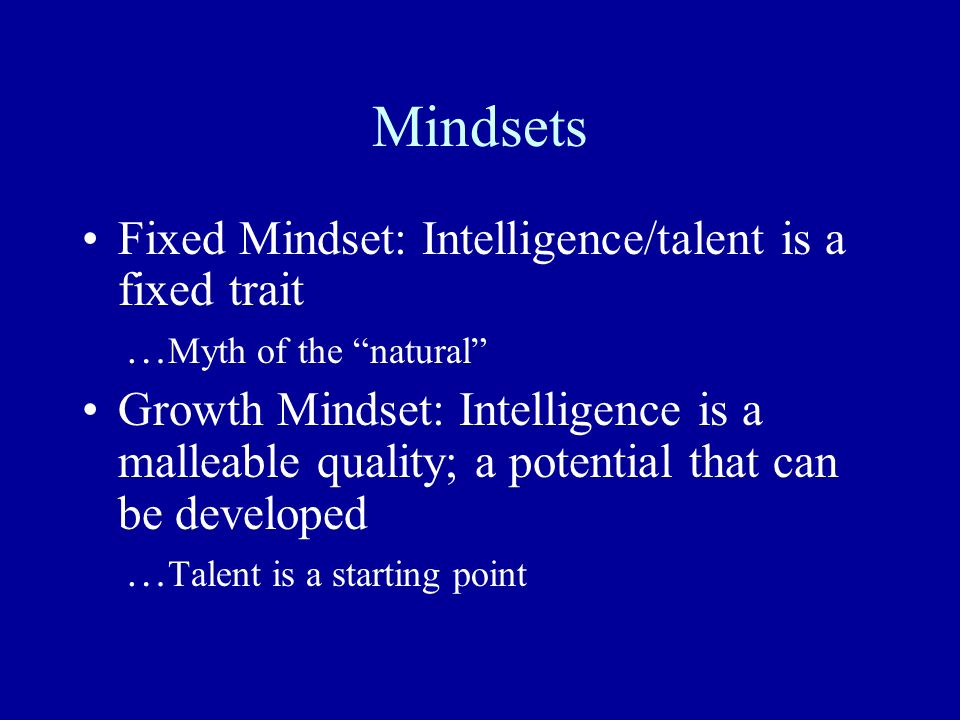 Mindsets Fixed Mindset: Intelligence/talent is a fixed trait