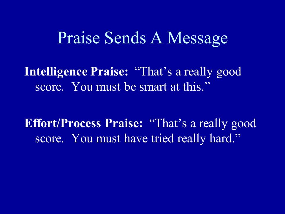 Praise Sends A Message Intelligence Praise: That's a really good score. You must be smart at this.