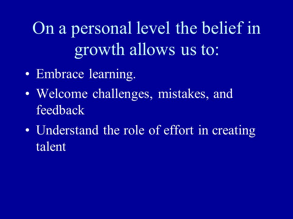 On a personal level the belief in growth allows us to: