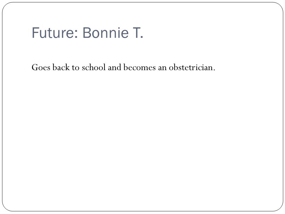 Future: Bonnie T. Goes back to school and becomes an obstetrician.