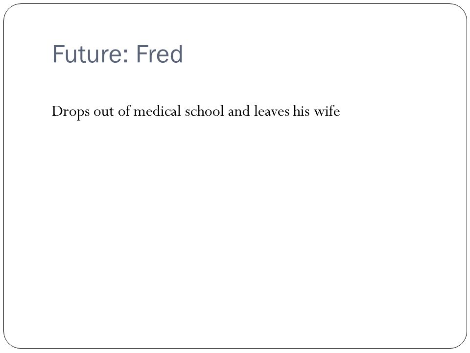Future: Fred Drops out of medical school and leaves his wife