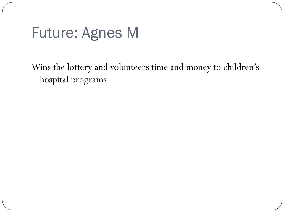 Future: Agnes M Wins the lottery and volunteers time and money to children's hospital programs