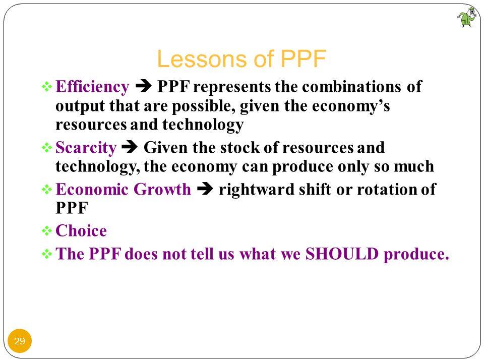 Lessons of PPFEfficiency  PPF represents the combinations of output that are possible, given the economy's resources and technology.
