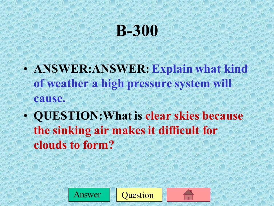 B-300 ANSWER:ANSWER: Explain what kind of weather a high pressure system will cause.