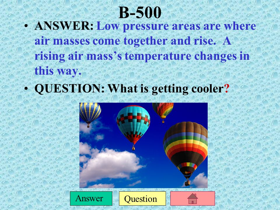 B-500 ANSWER: Low pressure areas are where air masses come together and rise. A rising air mass's temperature changes in this way.