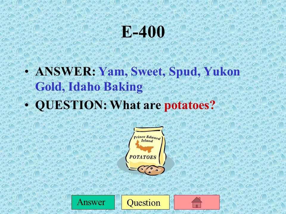 E-400 ANSWER: Yam, Sweet, Spud, Yukon Gold, Idaho Baking